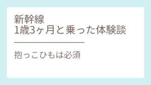 【体験談】新幹線に子ども1歳3ヶ月と自由席で帰省!ベビーカーと抱っこひもは必須!