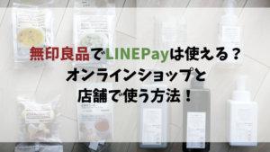 無印良品でLINEPayは使える?オンラインショップと店舗で使う方法!