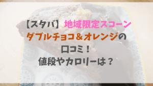 【スタバ】地域限定スコーンダブルチョコ&オレンジの口コミ!値段やカロリーは?