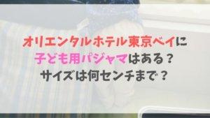 オリエンタルホテル東京ベイに子ども用パジャマはある?サイズは何センチまで?