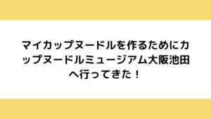 マイカップヌードルを作るためにカップヌードルミュージアム大阪池田へ行ってきた!